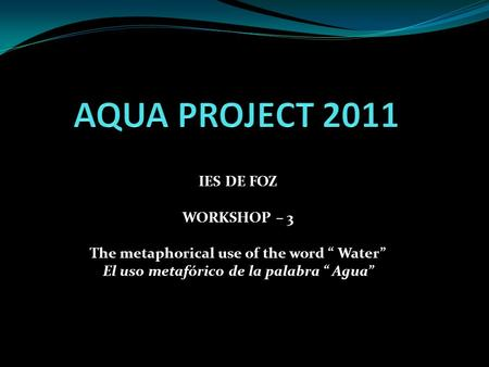 "IES DE FOZ WORKSHOP – 3 The metaphorical use of the word "" Water"" El uso metafórico de la palabra "" Agua"""