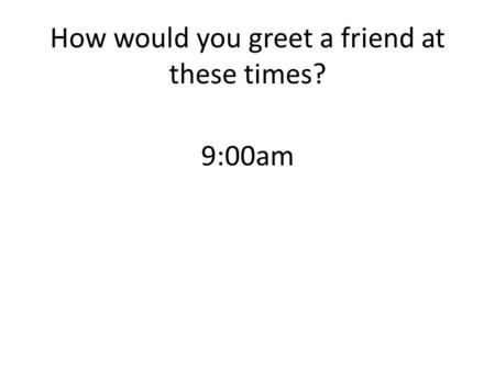 9:00am How would you greet a friend at these times?