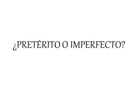 ¿PRETÉRITO O IMPERFECTO?. PRETÉRITO It happened once Interrupting action in the past Narration in a story…what happened? It has a specific time/ending.
