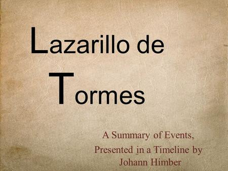 L azarillo de T ormes A Summary of Events, Presented in a Timeline by Johann Himber.