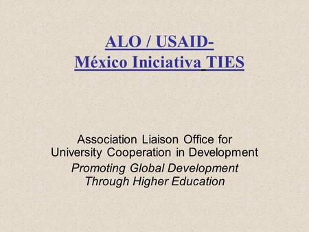 ALO / USAID- México Iniciativa TIES Association Liaison Office for University Cooperation in Development Promoting Global Development Through Higher Education.