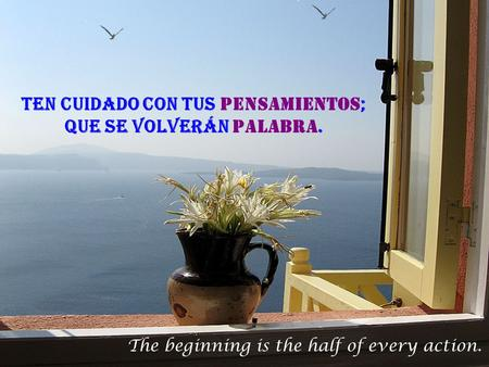 The beginning is the half of every action. Ten cuidado con tus pensamientos ; que se volverán palabra.