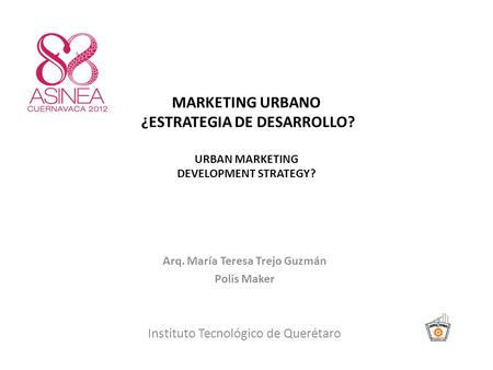 MARKETING URBANO ¿ESTRATEGIA DE DESARROLLO? URBAN MARKETING DEVELOPMENT STRATEGY? Arq. María Teresa Trejo Guzmán Polis Maker Instituto Tecnológico de Querétaro.
