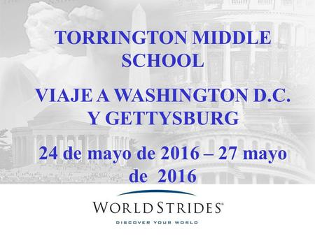 TORRINGTON MIDDLE SCHOOL VIAJE A WASHINGTON D.C. Y GETTYSBURG 24 de mayo de 2016 – 27 mayo de 2016.