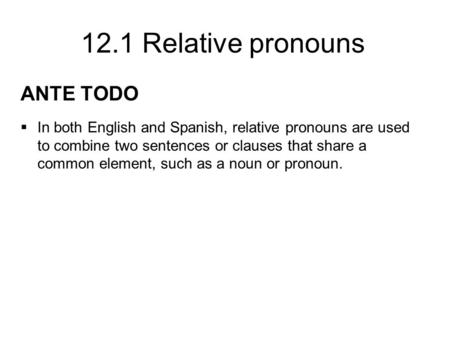 12.1 Relative pronouns ANTE TODO  In both English and Spanish, relative pronouns are used to combine two sentences or clauses that share a common element,