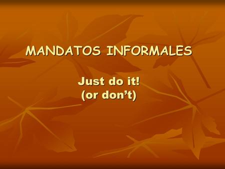 MANDATOS INFORMALES Just do it! (or don't). Mandatos informales afirmativos Give some examples of how you would tell someone to do something in English.
