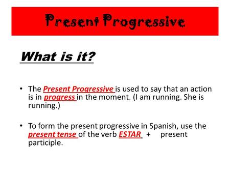 Present Progressive The Present Progressive is used to say that an action is in progress in the moment. (I am running. She is running.) To form the present.