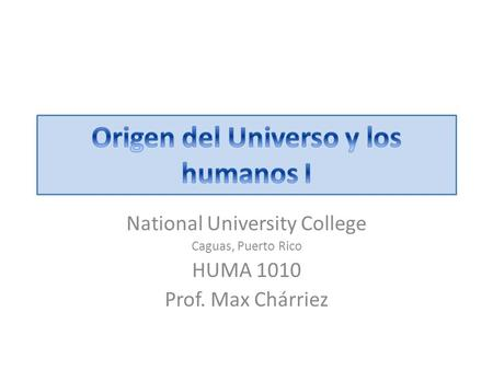 National University College Caguas, Puerto Rico HUMA 1010 Prof. Max Chárriez.