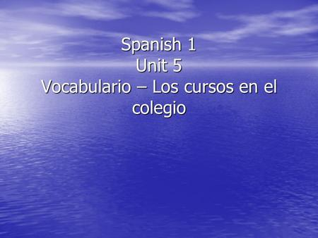 Spanish 1 Unit 5 Vocabulario – Los cursos en el colegio.