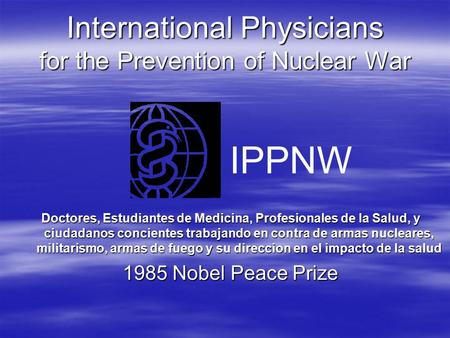 International Physicians for the Prevention of Nuclear War Doctores, Estudiantes de Medicina, Profesionales de la Salud, y ciudadanos concientes trabajando.