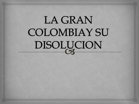  https://www.youtube.com/watch?v=Pk5m-1Oy-f8 Veamos este corto video para entender un poco como se organizo el gobierno de la Gran Colombia.