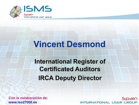 Con la colaboración de: www.iso27000.es Vincent Desmond International Register of Certificated Auditors IRCA Deputy Director.
