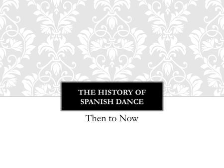 THE HISTORY OF SPANISH DANCE Then to Now. 1.Folkloric 2.Escuela Bolera – 18 th Century 3.Baile Espanol 4.Flamenco THE FOUR CATEGORIES OF DANCE IN SPAIN.
