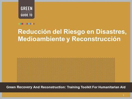Green Recovery And Reconstruction: Training Toolkit For Humanitarian Aid 1 Reducción del Riesgo en Disastres, Medioambiente y Reconstrucción.