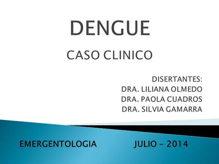 DENGUE CASO CLINICO EMERGENTOLOGIA JULIO DISERTANTES: