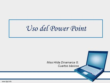 Uso del Power Point Miss Hilda Dinamarca G. Cuartos básicos.
