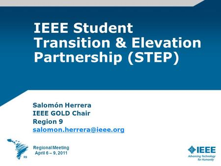 IEEE Student Transition & Elevation Partnership (STEP) Salomón Herrera IEEE GOLD Chair Region 9 Regional Meeting April 6 – 9,