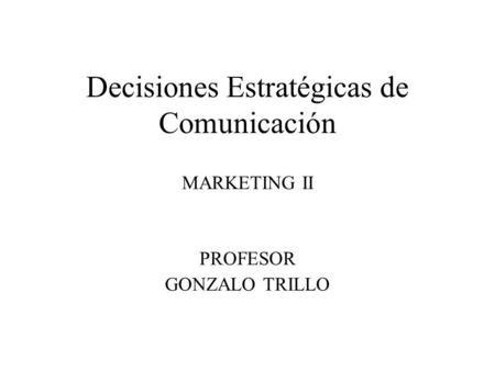 Decisiones Estratégicas de Comunicación MARKETING II PROFESOR GONZALO TRILLO.