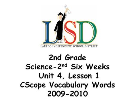 2nd Grade Science-2 nd Six Weeks Unit 4, Lesson 1 CScope Vocabulary Words 2009-2010.