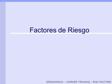 ERGONOMICS :: WORKER TRAINING :: RISK FACTORS Factores de Riesgo.