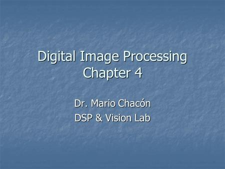 Digital Image Processing Chapter 4 Dr. Mario Chacón DSP & Vision Lab.