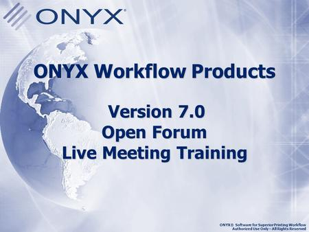 ONYX Workflow Products Version 7.0 Open Forum Live Meeting Training