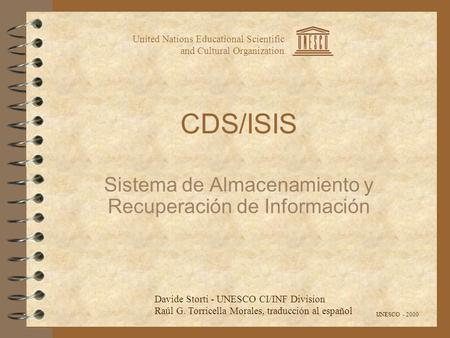 CDS/ISIS Sistema de Almacenamiento y Recuperación de Información United Nations Educational Scientific and Cultural Organization UNESCO - 2000 Davide Storti.