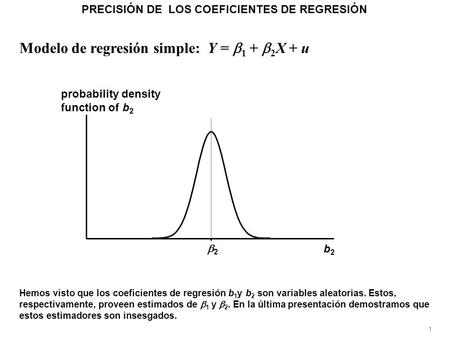Modelo de regresión simple: Y =  1 +  2 X + u 1 Hemos visto que los coeficientes de regresión b 1 y b 2 son variables aleatorias. Estos, respectivamente,