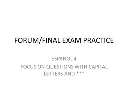FORUM/FINAL EXAM PRACTICE ESPAÑOL 4 FOCUS ON QUESTIONS WITH CAPITAL LETTERS AND ***