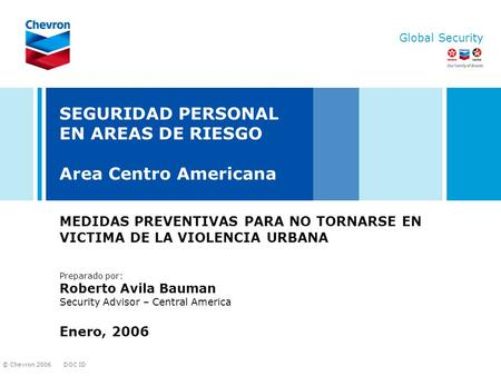 DOC ID © Chevron 2006 Global Security SEGURIDAD PERSONAL EN AREAS DE RIESGO Area Centro Americana MEDIDAS PREVENTIVAS PARA NO TORNARSE EN VICTIMA DE LA.