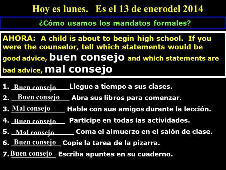Hoy es lunes. Es el 13 de enerodel 2014. ¿Cómo usamos los mandatos formales? AHORA: A child is about to begin high school. If you were the counselor, tell.