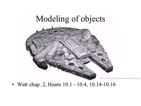 Modeling of objects Watt chap. 2, Hearn 10.1 - 10.4, 10.14-10.16