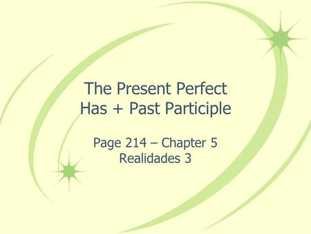 The Present Perfect Has + Past Participle Page 214 – Chapter 5 Realidades 3.