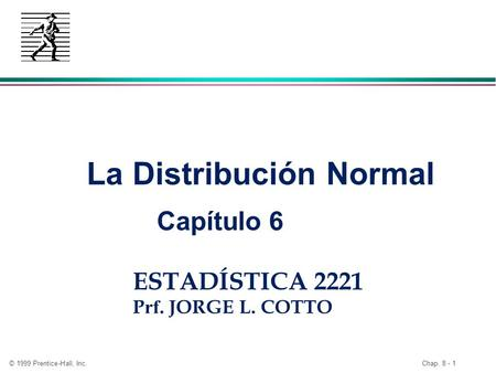 © 1999 Prentice-Hall, Inc. Chap. 8 - 1 ESTADÍSTICA 2221 P rf. JORGE L. COTTO La Distribución Normal Capítulo 6.