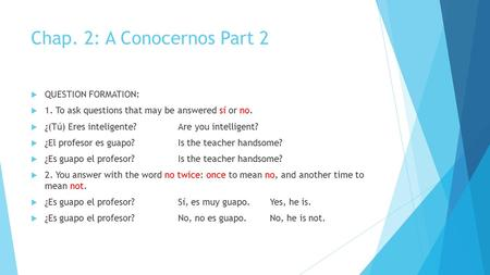 Chap. 2: A Conocernos Part 2  QUESTION FORMATION:  1. To ask questions that may be answered sí or no.  ¿(Tú) Eres inteligente?Are you intelligent? 