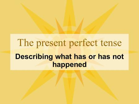 The present perfect tense Describing what has or has not happened.