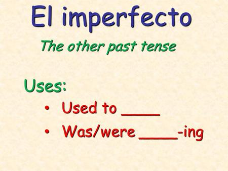 El imperfecto The other past tense Uses: Used to ____ Used to ____ Was/were ____-ing Was/were ____-ing.