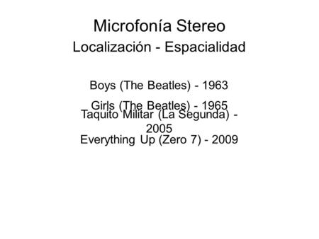 Microfonía Stereo Localización - Espacialidad Boys (The Beatles) - 1963 Girls (The Beatles) - 1965 Taquito Militar (La Segunda) - 2005 Everything Up (Zero.