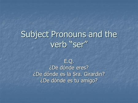 "Subject Pronouns and the verb ""ser"" E.Q. ¿De dónde eres? ¿De dónde es la Sra. Girardin? ¿De dónde es tu amigo?"