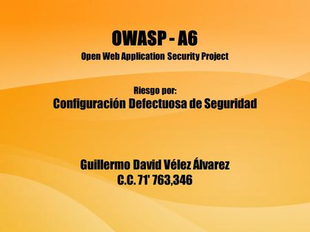 OWASP - A6 Open Web Application Security Project Riesgo por: Configuración Defectuosa de Seguridad Guillermo David Vélez Álvarez C.C. 71' 763,346.