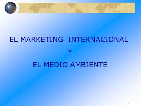 1 EL MARKETING INTERNACIONAL Y EL MEDIO AMBIENTE.