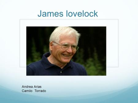 James lovelock Andrea Arias Camilo Torrado.