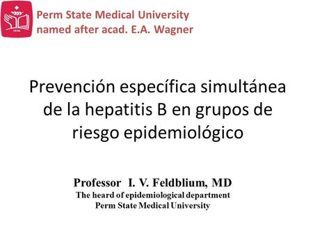 Prevención específica simultánea de la hepatitis В en grupos de riesgo epidemiológico Professor I. V. Feldblium, MD The heard of epidemiological department.