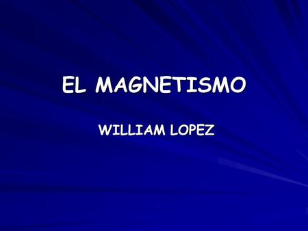 EL MAGNETISMO WILLIAM LOPEZ.