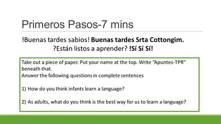 "Primeros Pasos-7 mins Take out a piece of paper. Put your name at the top. Write ""Apuntes-TPR"" beneath that. Answer the following questions in complete."