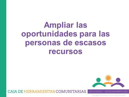 Copyright © 2014 by The University of Kansas Ampliar las oportunidades para las personas de escasos recursos.