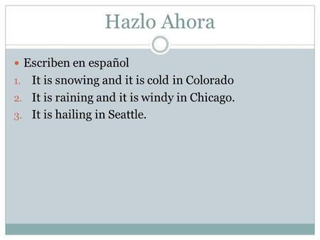 Hazlo Ahora Escriben en español 1. It is snowing and it is cold in Colorado 2. It is raining and it is windy in Chicago. 3. It is hailing in Seattle.