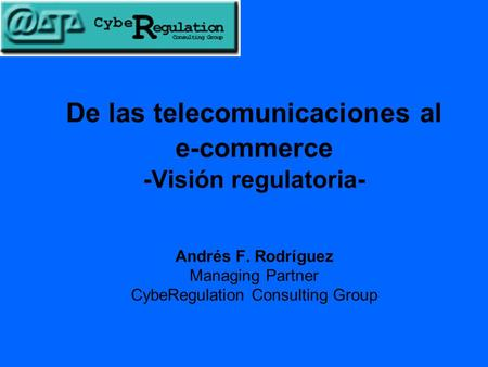 De las telecomunicaciones al e-commerce -Visión regulatoria- Andrés F. Rodríguez Managing Partner CybeRegulation Consulting Group.