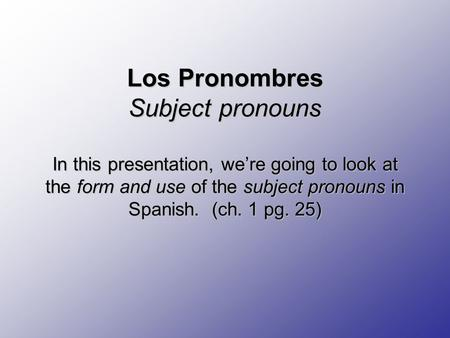 Los Pronombres Subject pronouns In this presentation, we're going to look at the form and use of the subject pronouns in Spanish. (ch. 1 pg. 25) Los Pronombres.