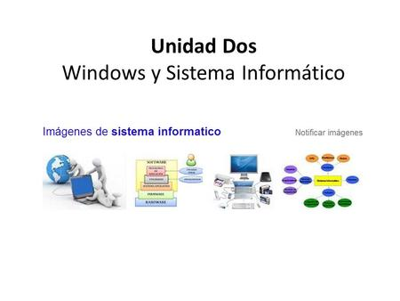 Unidad Dos Windows y Sistema Informático. WINDOWS Y SISTEMA INFORMÁTICO 1. El sistema informático, software y hardware 2. Identificar versiones de Windows.